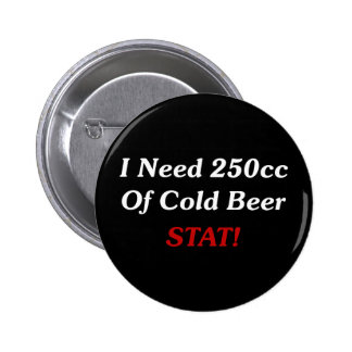 I Need 250cc Of Cold Beer STAT! Pinback Button