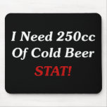 I Need 250cc Of Cold Beer STAT! Mouse Mats