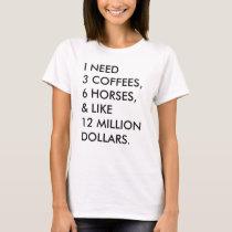 I NEED 3 COFFEES, 6 HORSES, & LIKE 12 MILLION... T-Shirt