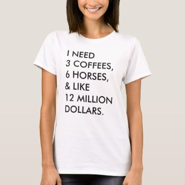 Coffee Themed I NEED 3 COFFEES, 6 HORSES, & LIKE 12 MILLION... T-Shirt
