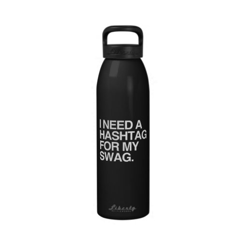 I NEED A HASHTAG FOR MY SWAG WATER BOTTLE