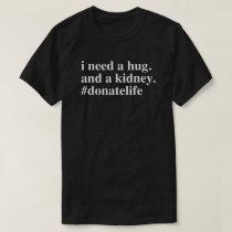 I Need A Hug. I Need A Kidney. T-Shirt