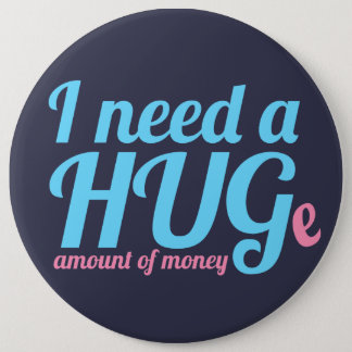 I need a HUGe amount of money Pinback Button