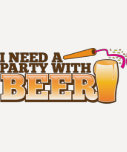 I NEED A PARTY WITH BEER SHIRT