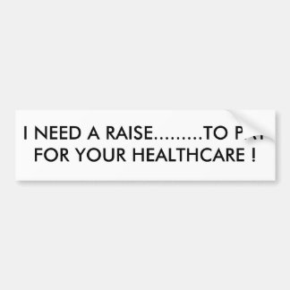 I NEED A RAISE.........TO PAY FOR YOUR HEALTHCA... BUMPER STICKER