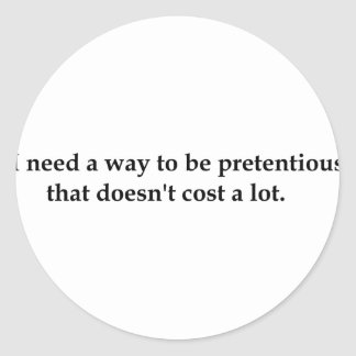 I need a way to be pretentious that doesn't .... classic round sticker
