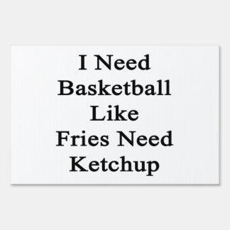 I Need Basketball Like Fries Need Ketchup Lawn Signs