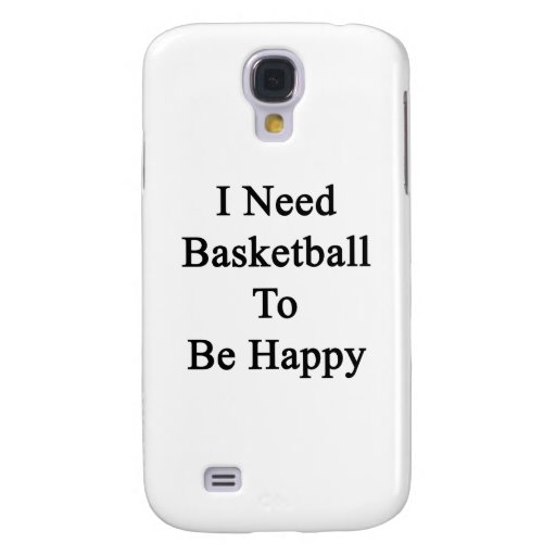 I Need Basketball To Be Happy Samsung Galaxy S4 Covers