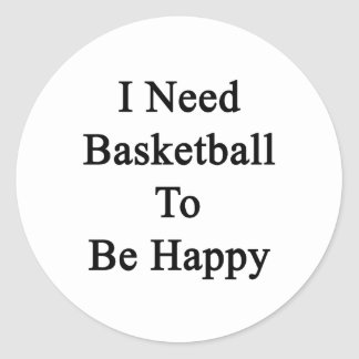 I Need Basketball To Be Happy Classic Round Sticker