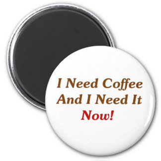 I Need Coffee And I Need It Now Refrigerator Magnet