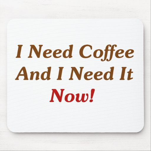 I Need Coffee And I Need It Now! Mouse Pad