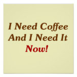 I Need Coffee And I Need It Now! Poster