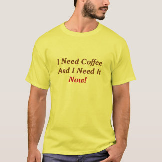 I Need Coffee And I Need It Now! T-Shirt