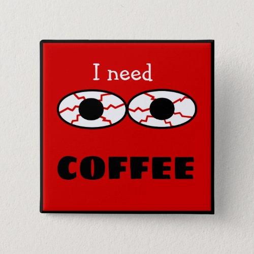 I need COFFEE _ blood shot eyes cartoon _ Button