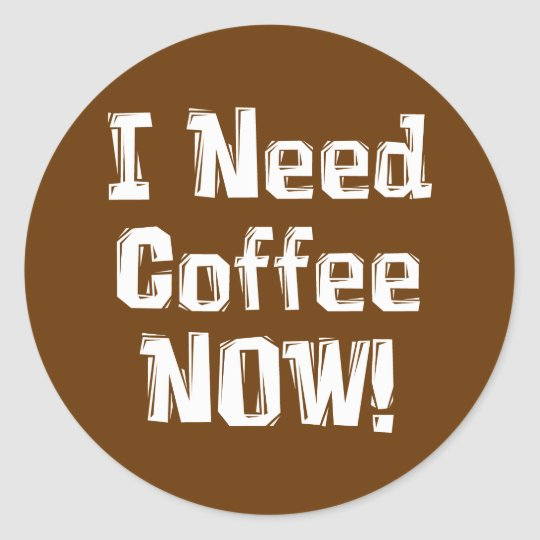 I Need Coffee NOW! Gifts Classic Round Sticker