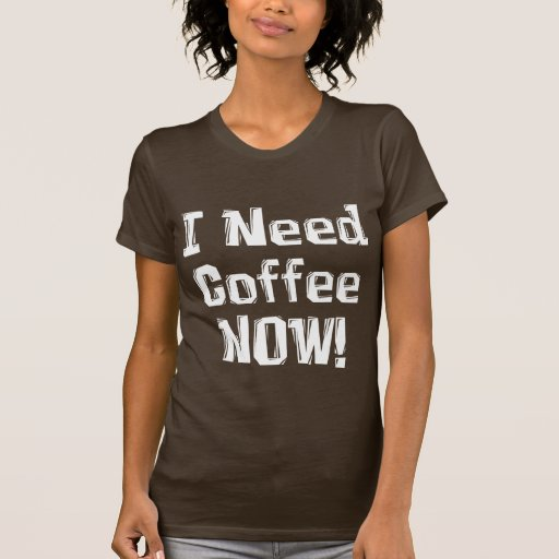 I Need Coffee Now Gifts T Shirt Zazzle