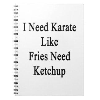 I Need Karate Like Fries Need Ketchup Spiral Note Book