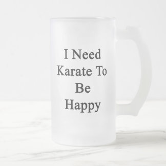 I Need Karate To Be Happy Frosted Glass Beer Mug