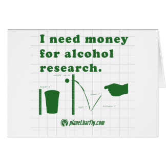 I need money for alcohol research. greeting card