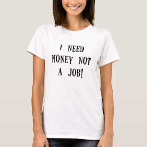 i need money not a job.png T-Shirt