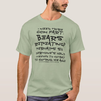 I need more cow fart. Bears repeating? Perhaps so. T-Shirt