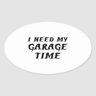 I Need My Garage Time Oval Sticker