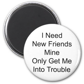 I Need New Friends Mine Only Get Me Into Trouble Magnet