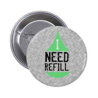 I NEED REFILL green Pinback Button