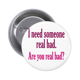 I need someone real bad. button