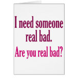 I need someone real bad. greeting card