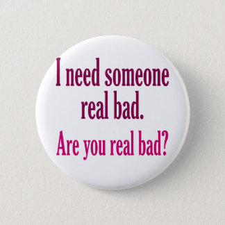 I need someone real bad. pinback button