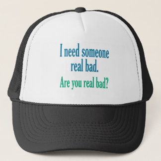 I need someone real bad. trucker hat