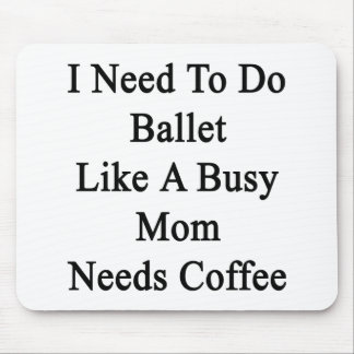 I Need To Do Ballet Like A Busy Mom Needs Coffee Mouse Pad