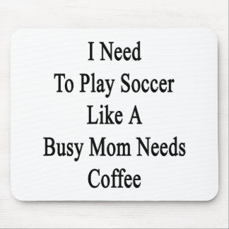 I Need To Play Soccer Like A Busy Mom Needs Coffee Mouse Pad