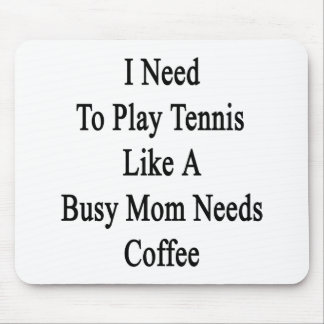 I Need To Play Tennis Like A Busy Mom Needs Coffee Mouse Pad