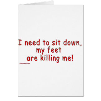 I_need_to_sit_down_my_feet_are_killing_me Greeting Cards