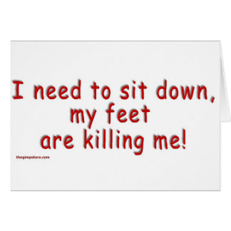 I_need_to_sit_down_my_feet_are_killing_me Card