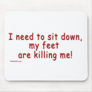I_need_to_sit_down_my_feet_are_killing_me Mouse Pad