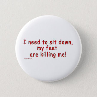 I_need_to_sit_down_my_feet_are_killing_me Pinback Button