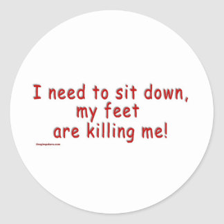 I_need_to_sit_down_my_feet_are_killing_me Round Stickers