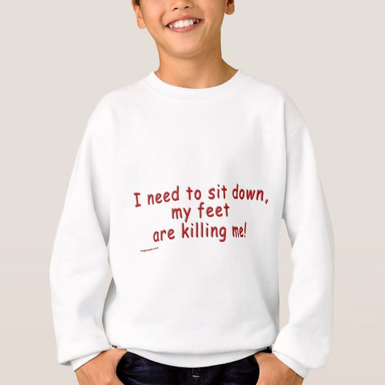 I_need_to_sit_down_my_feet_are_killing_me Sweatshirt