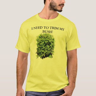 I NEED TO TRIM MY BUSH T SHIRT