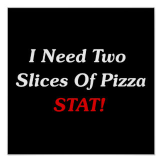 I Need Two Slices Of Pizza Stat! Poster