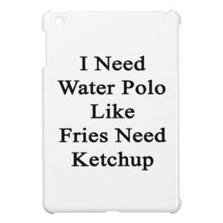 I Need Water Polo Like Fries Need Ketchup iPad Mini Case
