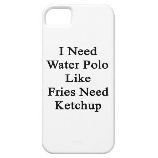 I Need Water Polo Like Fries Need Ketchup iPhone 5 Cover