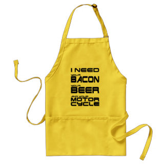 I Need Your Bacon, Your Beer and Your Motorcycle Adult Apron