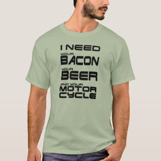 I Need Your Bacon, Your Beer and Your Motorcycle T-Shirt