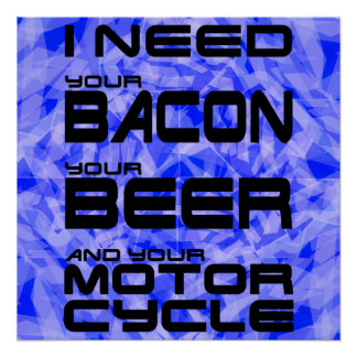 I Need Your Bacon, Your Beer and Your Motorcycle Perfect Poster
