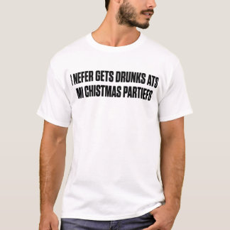 I Nefers Gets Drunk Ats Mi Chistmas Partiefs T-Shirt