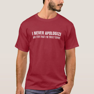 I never apologize and for that I'm truly sorry T-Shirt